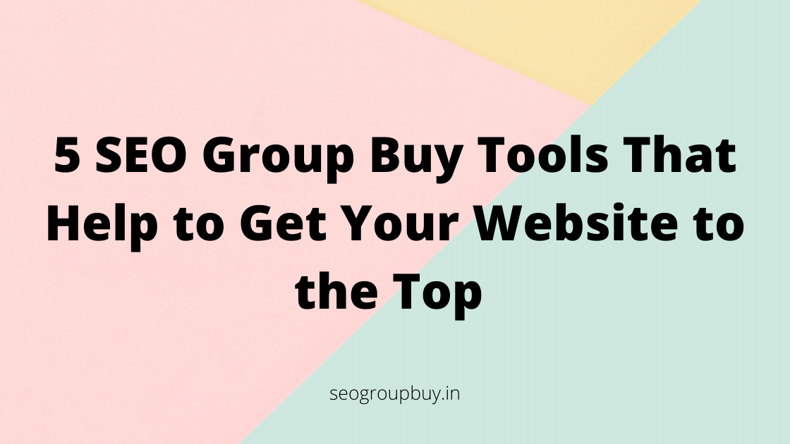 5 SEO Group Buy Tools That Help to Get Your Website to the Top